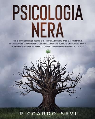 Psicologia Nera: Come riconoscere le tecniche di manipolazione mentale e analizzare il linguaggio del corpo per difenderti dalle persone tossiche e ... ottenere il pieno controllo della tua vita