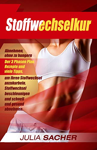 Stoffwechselkur: Abnehmen, ohne zu hungern - Der 3 Phasen Plan, Rezepte und viele Tipps, um Ihren Stoffwechsel anzukurbeln. Stoffwechsel beschleunigen und schnell und gesund abnehmen