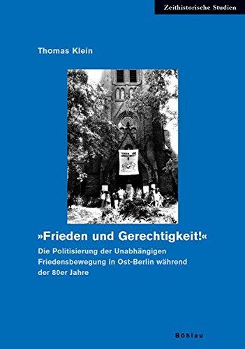 »Frieden und Gerechtigkeit!«: Die Politisierung der Unabhängigen Friedensbewegung in Ost-Berlin während der 80er Jahre (Zeithistorische Studien, Band 38)