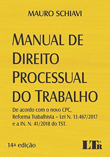 MANUAL DE DIREITO PROCESSUAL DO TRABALHO: DE ACORDO COM O NOVO CPC, REFORMA TRABALHISTA – LEI N. 13.467/2017 E A IN. N. 41/2018 DO TST