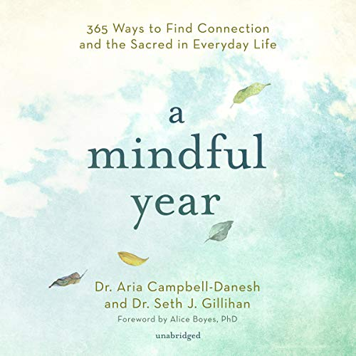 A Mindful Year     365 Ways to Find Connection and the Sacred in Everyday Life              By:                                                                                                                                 Dr. Aria Campbell-Danesh,                                                                                        Dr. Seth J. Gillihan,                                                                                        Alice Boyes PhD                           Length: 14 hrs     Not rated yet     Overall 0.0