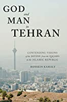 God and Man in Tehran: Contending Visions of the Divine from the Qajars to the Islamic Republic