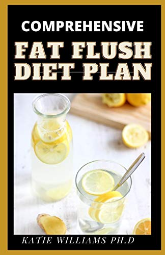 COMPREHENSIVE FAT FLUSH DIET PLAN: Delicious Recipes Best Foods, Seasonings, to Flush the Fat From Every Body