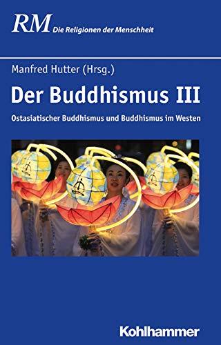 Der Buddhismus III: Ostasiatischer Buddhismus und Buddhismus im Westen (Die Religionen der Menschheit 24)