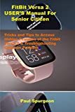FitBit Versa 2 USER'S Manual For Senior Citizen: Tricks and Tips to Access Hidden Features of the Fitbit Versa 2 & Troubleshooting Common Problems
