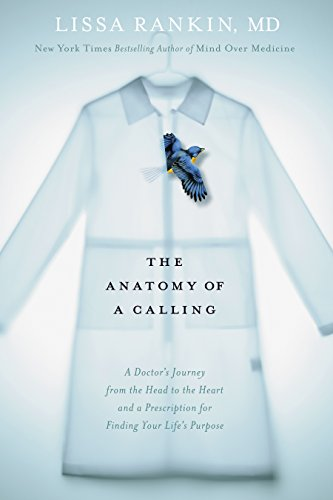 The Anatomy of a Calling: A Doctors Journey from the Head to the Heart and a Prescription for Finding Your Lifes Purpose (English Edition)