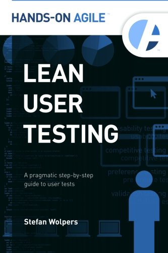 Lean User Testing: A Pragmatic Step-by-Step Guide to User Tests (Hands-on Agile, Band 1)