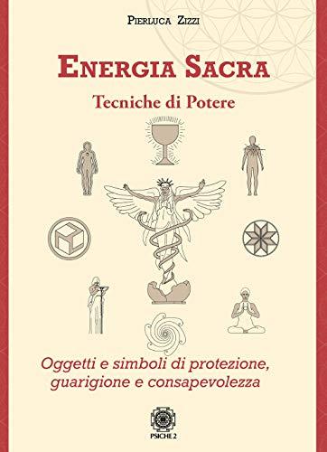 Energia sacra. Tecniche di potere. Oggetti e simboli di protezione, guarigione e consapevolezza