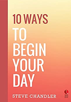 10 Ways to Begin Your Day (Rupa Quick Reads) by [Steve Chandler]