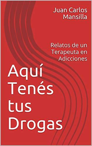 Aquí Tenés tus Drogas: Relatos de un Terapeuta en Adicciones
