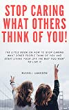 How to STOP Caring What People Think of You: The little book on how to stop caring what other people think of you and start living your life the way you want to live it