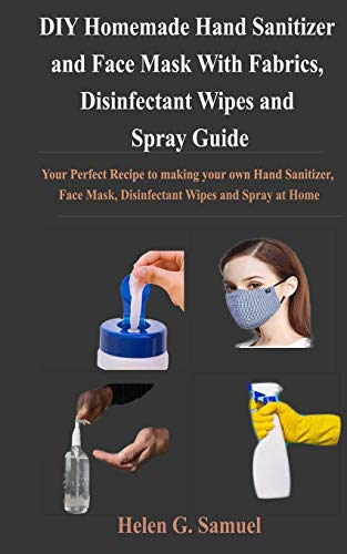 DIY Homemade Hand Sanitizer and Face Mask With Fabrics, Disinfectant Wipes and Spray Guide: Your Perfect Recipe to making your own Hand Sanitizer, Face Mask, Disinfectant Wipes and Spray at Home
