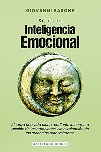 Sí, es la Inteligencia Emocional: Alcanza una vida plena mediante la correcta gestión de las emociones y la eliminación de las creencias autolimitantes (Psicología para la vida diaria nº 8)