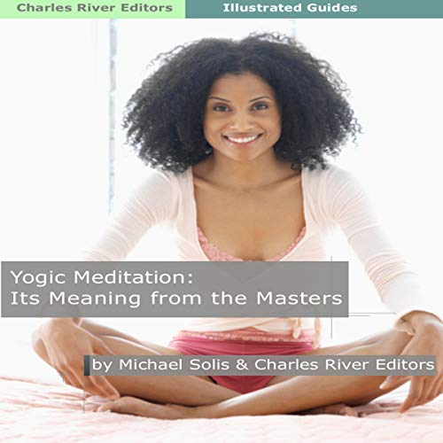 Yogic Meditation: Its Meaning from the Yogic Masters                   By:                                                                                                                                 Charles River Editors,                                                                                        Michael Solis                               Narrated by:                                                                                                                                 Tracey Norman                      Length: 46 mins     Not rated yet     Overall 0.0