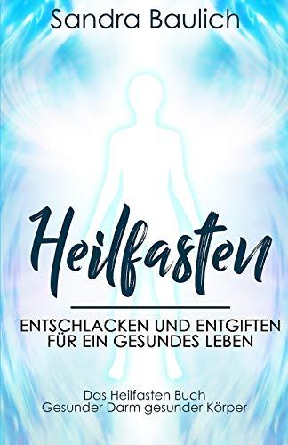 Heilfasten: Entschlacken und entgiften für ein gesundes Leben - Das Heilfasten Buch - Gesunder Darm gesunder Körper