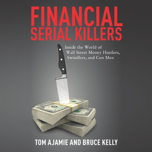 Financial Serial Killers: Inside the World of Wall Street Money Hustlers, Swindlers, and Con Men cover art