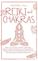 Reiki and Chakras: Learn How to Enjoy Yourself. A Self-Help Guide to Eliminate Anxiety and Create Positive Energy. Balance Your Body and Mind Through Self-Healing and Chakras Meditation