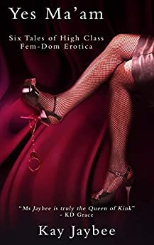 Yes Ma'am: A Collection of Six Femdom Erotic Stories by [Kay Jaybee]