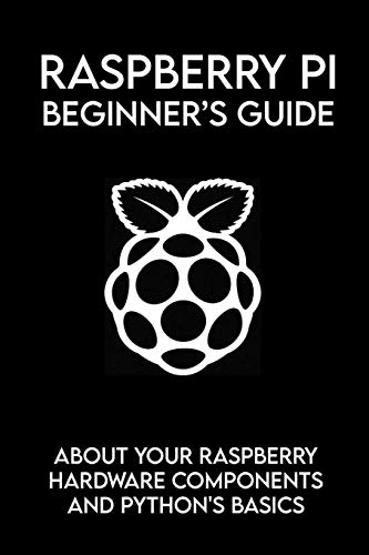 Raspberry Pi Beginner's Guide: About Your Raspberry Hardware Components And Python's Basics: Raspberry Pi Book Python