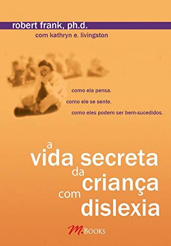 A vida secreta da criança com dislexia: Como ela pensa. Como ela se sente. Como eles podem ser bem-sucedidos.