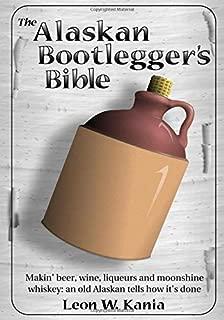 The Alaskan Bootlegger's Bible: Making Beer, Wine, Liqueurs and Moonshine whiskey