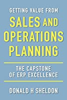 Getting Value from Sales and Operations Planning: The Capstone of Erp Excellence