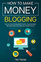 How to Make Money Blogging: Tips and Tricks for Beginners to Start a Blog for Profit (Including Trend Topic Ideas for Customer Loyalty)