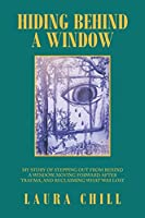 Hiding Behind a Window: My Story of Stepping out from Behind a Window, Moving Forward After Trauma, and Reclaiming What Was Lost