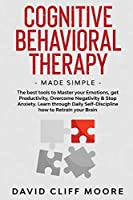 Cognitive Behavioral Therapy Made Simple: The best tools to Master your Emotions, get Productivity, Overcome Negativity & Stop Anxiety. Learn through Daily Self-Discipline how to Retrain your Brain
