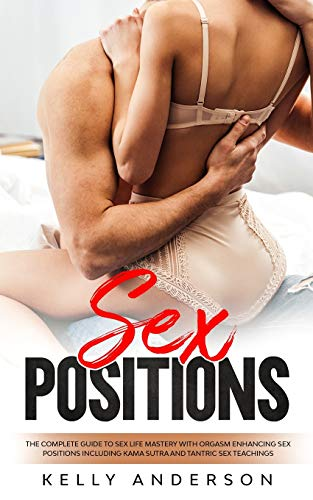 Sex Positions: The Complete Guide to Sex Life Mastery with Orgasm Enhancing Sex Positions Including Kama Sutra and Tantric Sex Teachings