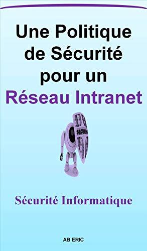 Couverture du livre Une Politique de Sécurité pour un Réseau Intranet: la Sécurité des Réseaux Informatiques, Sécurité Logique et Physique, Les Réseaux Intranets, Principe de la sécurité, Architecture réseau sécurisé
