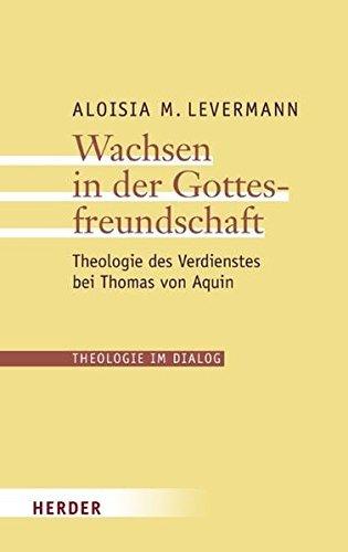 Wachsen in der Gottesfreundschaft: Theologie des Verdienstes bei Thomas von Aquin (Theologie im Dialog) by Aloisia M. Levermann (2009-06-09)