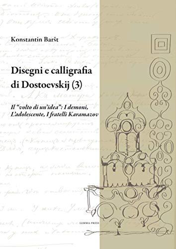 """Disegni e calligrafia di Dostoevskij (3): Il """"volto di un'idea"""": I demoni, L'adolescente, I fratelli Karamazov: Vol. 3"""