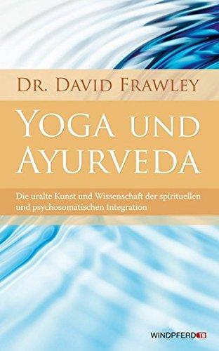 Yoga und Ayurveda (Die uralte Kunst und Wissenschaft der spirituellen und psychosomatischen Integration)