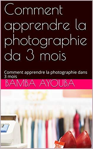 Comment apprendre la photographie dans 3 mois : Comment apprendre la photographie dans 3 mois
