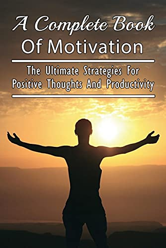 A Complete Book Of Motivation: The Ultimate Strategies For Positive Thoughts And Productivity: Tips For Happiness And Productivity In Life (English Edition)