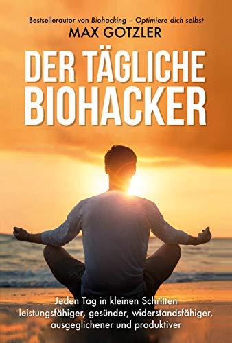 Der tägliche Biohacker: Jeden Tag in kleinen Schritten leistungsfähiger, gesünder, widerstandsfähiger, ausgeglichener und produktiver