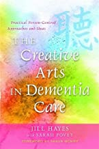 The Creative Arts in Dementia Care: Practical Person-Centred Approaches and Ideas