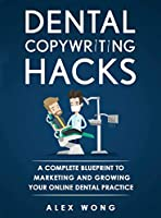Dental Copywriting Hacks: A Complete Blueprint To Marketing And Growing Your Online Dental Practice (Dental Marketing for Dentists)