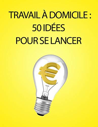 TRAVAIL A DOMICILE: 50 IDEES POUR SE LANCER