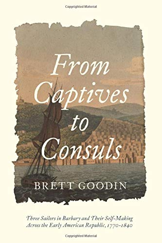 From Captives to Consuls: Three Sailors in Barbary and Their Self-Making across the Early American Republic, 1770-1840 (Studies in Early American ... from the Library Company of Philadelphia)