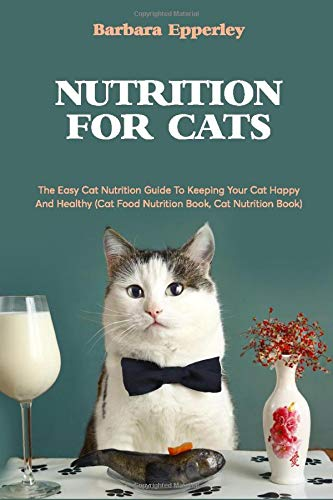 Nutrition For Cats: The Easy Cat Nutrition Guide To Keeping...