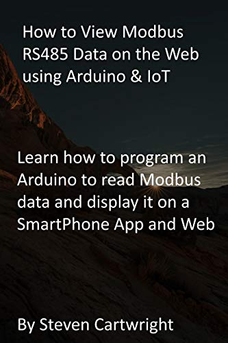 How to View Modbus RS485 Data on the Web using Arduino & IoT: Learn how to program an Arduino to read Modbus data and display it on a SmartPhone App and Web (English Edition)