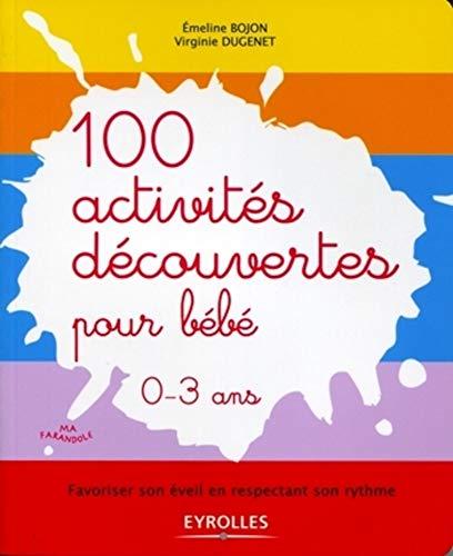 100 activités découvertes pour bébé- Favoriser son éveil en respectant son rythme. 0-3 ans.