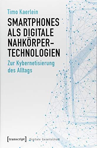 Smartphones als digitale Nahkörpertechnologien: Zur Kybernetisierung des Alltags (Digitale Gesellschaft, Band 21)