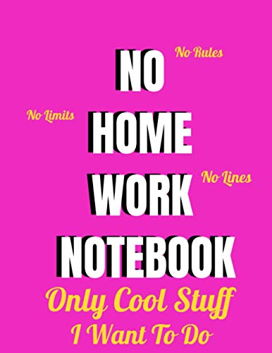 NO HOMEWORK NOTEBOOK,No Limits, No Rules, No Lines, Only Cool Stuff, I Want To Do: (pink cover) ,lined notebook , 8,5x11 inch 100 pages , notebook for students girls