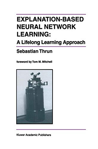 Explanation-Based Neural Network Learning: A Lifelong Learning Approach (The Springer International Series in Engineering and Computer Science (357), Band 357)
