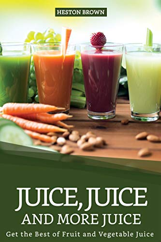 Juice, Juice and more Juice: Get the Best of Fruit and Vegetable Juice (English Edition)