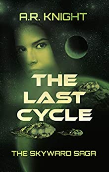 The Last Cycle: A Science Fiction Adventure Series (The Skyward Saga Book 6) by [A.R. Knight]