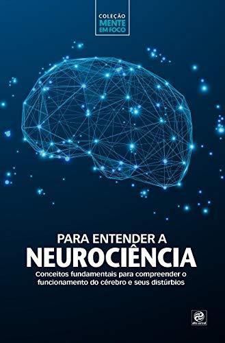 Coleção mente em foco – Para entender a Neurociência: Conceitos fundamentais para compreender o funcionamento do cérebro e seus distúrbios